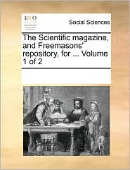 The Scientific magazine, and Freemasons' repository, for. Volume 1 of 2 - See Notes Multiple Contributors