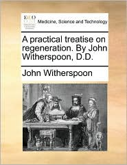 A Practical Treatise On Regeneration. By John Witherspoon, D.d.