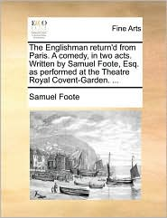 The Englishman return'd from Paris. A comedy, in two acts. Written by Samuel Foote, Esq. as performed at the Theatre Royal Covent-Garden. . - Samuel Foote