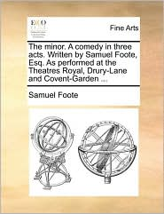 The minor. A comedy in three acts. Written by Samuel Foote, Esq. As performed at the Theatres Royal, Drury-Lane and Covent-Garden ... - Samuel Foote