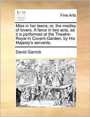 Miss in her teens; or, the medley of lovers. A farce in two acts, as it is performed at the Theatre-Royal in Covent-Garden, by His Majesty's servants. - David Garrick