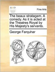 The Beaux Stratagem. a Comedy. as It Is Acted at the Theatres Royal by His Majesty's Servants.