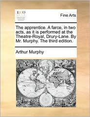 The apprentice. A farce, in two acts, as it is performed at the Theatre-Royal, Drury-Lane. By Mr. Murphy. The third edition. - Arthur Murphy
