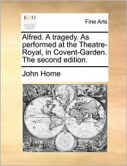 Alfred. A tragedy. As performed at the Theatre-Royal, in Covent-Garden. The second edition. - John Home