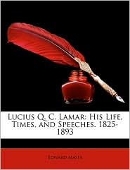 Lucius Q.C. Lamar: His Life, Times, and Speeches. 1825-1893 - Edward Mayes