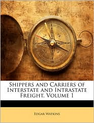 Shippers and Carriers of Interstate and Intrastate Freight, Volume 1