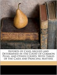 Reports of Cases Argued and Determined in the Court of Common Pleas, and Other Courts: With Tables of the Cases and Principal Matters - Created by Great Britain. Court Of Common Pleas, Peregrine Bingham