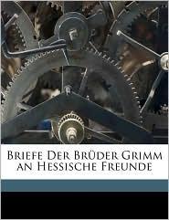 Briefe Der Br der Grimm an Hessische Freunde - Wilhelm Grimm, Jacob Grimm