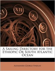 A Sailing Directory for the Ethiopic Or South Atlantic Ocean - Alexander George Findlay
