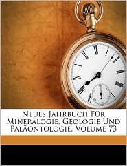 Neues Jahrbuch Fur Mineralogie, Geologie Und Palaontologie, Volume 73 - Anonymous