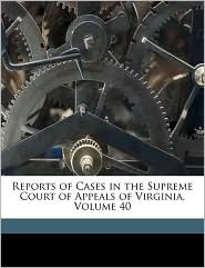 Reports of Cases in the Supreme Court of Appeals of Virginia, Volume 40 - Conway Robinson, Benjamin Watkins Leigh, Created by Virginia. Supreme Court Of Appeals