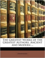 The Greatest Works of the Greatest Authors, Ancient and Modern. - Anonymous