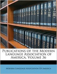 Publications of the Modern Language Association of America, Volume 36 - Created by Modern Language Association Of America