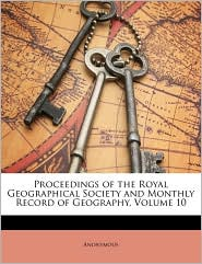 Proceedings of the Royal Geographical Society and Monthly Record of Geography, Volume 10 - Anonymous
