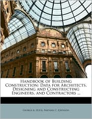 Handbook of Building Construction: Data for Architects, Designing and Constructing Engineers, and Contractors. - George A. Hool, Nathan C. Johnson