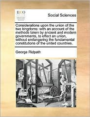 Considerations upon the union of the two kingdoms: with an account of the methods taken by ancient and modern governments, to effect an union, without endangering the fundamental constitutions of the united countries. - George Ridpath