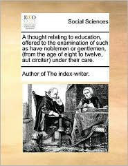 A thought relating to education, offered to the examination of such as have noblemen or gentlemen, (from the age of eight to twelve, aut circiter) under their care. - Author of The index-writer.