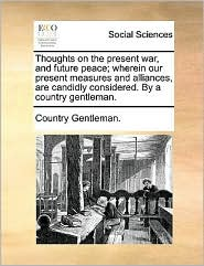 Thoughts on the present war, and future peace; wherein our present measures and alliances, are candidly considered. By a country gentleman. - Country Gentleman.