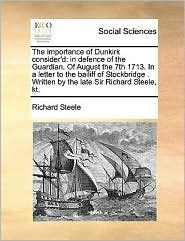 The Importance of Dunkirk Consider'd: In Defence of the Guardian. of August the 7th 1713. in a Letter to the Bailiff of Stockbridge . Written by the L