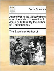 An answer to the Observations upon the state of the nation. In January 1712/3. By the author of, The examiner. - The Examiner. Author of