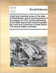 A brief and impartial review of the state of Great Britain, at the commencement of the session of 1783: humbly addressed to the Right Honourable and Honourable the Lords and Commons of Great Britain. The second edition corrected. - See Notes Multiple Contributors