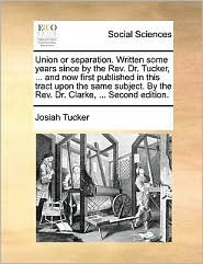 Union or separation. Written some years since by the Rev. Dr. Tucker, ... and now first published in this tract upon the same subject. By the Rev. Dr. Clarke, ... Second edition. - Josiah Tucker