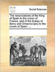 The renunciations of the King of Spain to the crown of France, and of the Dukes of Berry and Orleance [sic] to the crown of Spain: ... - See Notes Multiple Contributors