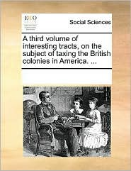 A third volume of interesting tracts, on the subject of taxing the British colonies in America. . - See Notes Multiple Contributors