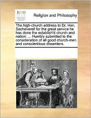 The high-church address to Dr. Hen. Sacheverell for the great service he has done the establish'd church and nation: ... Humbly submitted to the consideration of all good church-men and conscientious dissenters.
