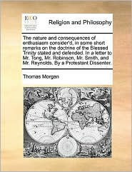 The nature and consequences of enthusiasm consider'd, in some short remarks on the doctrine of the Blessed Trinity stated and defended. In a letter to Mr. Tong, Mr. Robinson, Mr. Smith, and Mr. Reynolds. By a Protestant Dissenter.