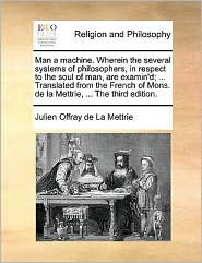 Man a machine. Wherein the several systems of philosophers, in respect to the soul of man, are examin'd; ... Translated from the French of Mons. de la Mettrie, ... The third edition.
