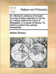 Mr. Whiston's defence of himself, from the articles objected to him by Dr. Pelling; before the Court of Delegates, in a cause of heresy. To which is prefix'd the articles themselves.