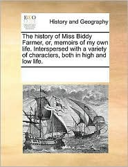 The history of Miss Biddy Farmer, or, memoirs of my own life. Interspersed with a variety of characters, both in high and low life.