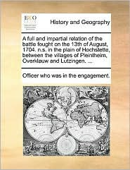A full and impartial relation of the battle fought on the 13th of August, 1704. n.s. in the plain of Hochstette, between the villages of Pleintheim, Overklauw and Lutzingen. ... - Officer who was in the engagement.