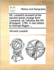 Mr. Lunardi's Account of His Second Aerial Voyage from Liverpool, on Tuesday the 9th of August, 1785. in Two Letters to George Biggin ...