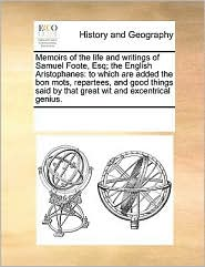 Memoirs of the Life and Writings of Samuel Foote, Esq; The English Aristophanes: To Which Are Added the Bon Mots, Repartees, and Good Things Said by T