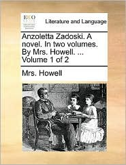 Anzoletta Zadoski. A Novel. In Two Volumes. By Mrs. Howell. ...  Volume 1 Of 2