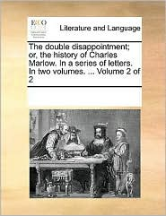 The double disappointment; or, the history of Charles Marlow. In a series of letters. In two volumes. . Volume 2 of 2 - See Notes Multiple Contributors