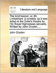 The kind keeper; or, Mr. Limberham: a comedy: as it was acted at the Duke's theatre by His Royal Highnesses servants. Written by John Dryden, ...