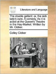 The Double Gallant: Or, The Sick Lady's Cure. A Comedy. As It Is Acted At The Queen's Theatre In The Hay-market. Writte