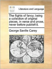 The Flights Of Fancy; Being A Collection Of Original Pieces, In Verse And Prose, Never Before Publish'd.