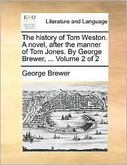 The history of Tom Weston. A novel, after the manner of Tom Jones. By George Brewer, . Volume 2 of 2 - George Brewer