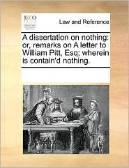 A dissertation on nothing: or, remarks on A letter to William Pitt, Esq; wherein is contain'd nothing. - See Notes Multiple Contributors