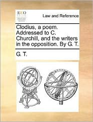 Clodius, a poem. Addressed to C. Churchill, and the writers in the opposition. By G. T. - G. T.