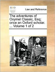 The adventures of Oxymel Classic, Esq; once an Oxford scholar. ...  Volume 1 of 2