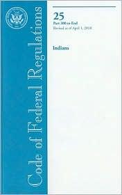 Code of Federal Regulations, Title 25, Indians, Pt. 300-End, Revised as of April 1, 2010 - Office of the Federal Register (U.S.) (Compiler)