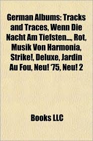 German Albums: Tracks and Traces, Wenn Die Nacht Am Tiefsten, Rot, Musik Von Harmonia, Strike, Deluxe, Jardin Au Fou, Neu! '75, Neu! 2 - Books Group (Editor)