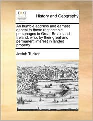 An Humble Address And Earnest Appeal To Those Respectable Personages In Great-Britain And Ireland, Who, By Their Great And Permanent Interest In Landed Property - Josiah Tucker