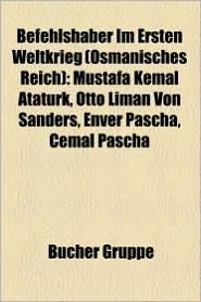 Befehlshaber Im Ersten Weltkrieg (Osmanisches Reich): Mustafa Kemal Ataturk, Otto Liman Von Sanders, Enver Pascha, Cemal Pascha