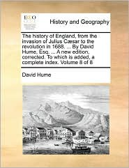 The History Of England, From The Invasion Of Julius C Sar To The Revolution In 1688. . By David Hume, Esq. . A New Edition, Corrected. To Which Is Added, A Complete Index. Volume 8 Of 8 - David Hume